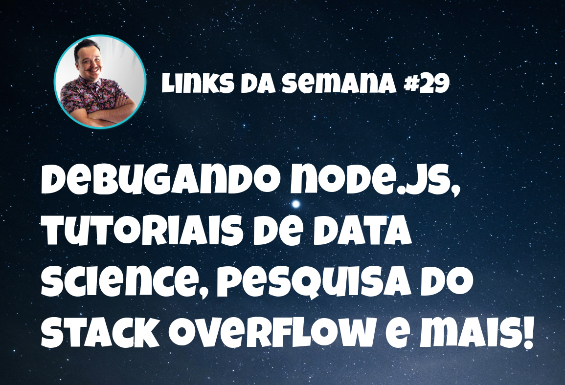Debugando node.js, tutoriais de data  science, pesquisa do  stack overflow - Links da semana #29